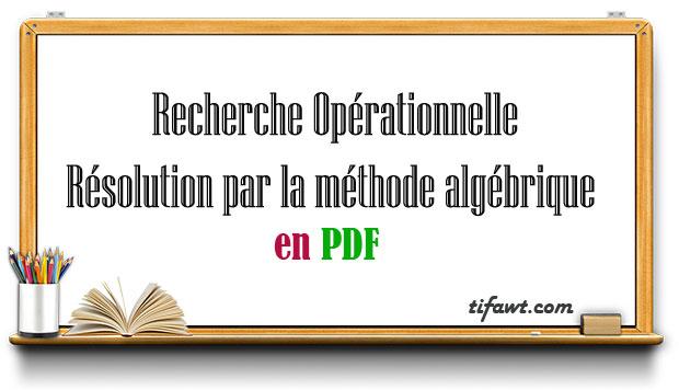 Recherche Opérationnelle : Résolution par la méthode algébrique