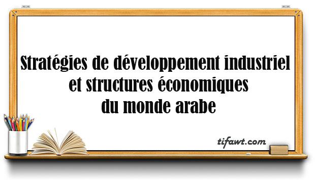 Stratégies de développement industriel et structures économiques du monde arabe